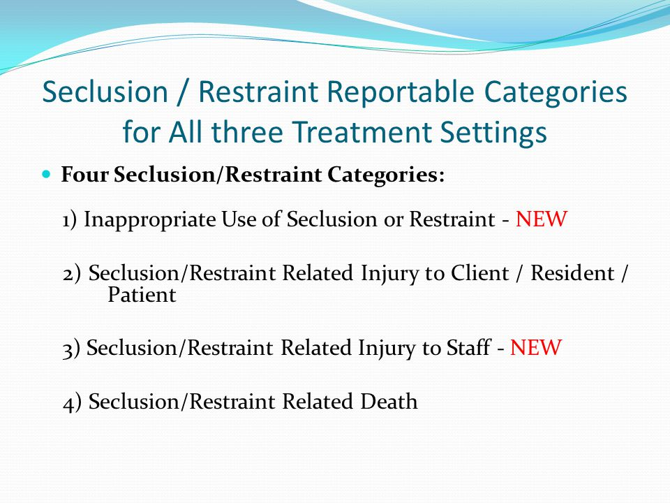 Seclusion / Restraint Reportable Categories for All three Treatment Settings Four Seclusion/Restraint Categories: 1) Inappropriate Use of Seclusion or Restraint - NEW 2) Seclusion/Restraint Related Injury to Client / Resident / Patient 3) Seclusion/Restraint Related Injury to Staff - NEW 4) Seclusion/Restraint Related Death