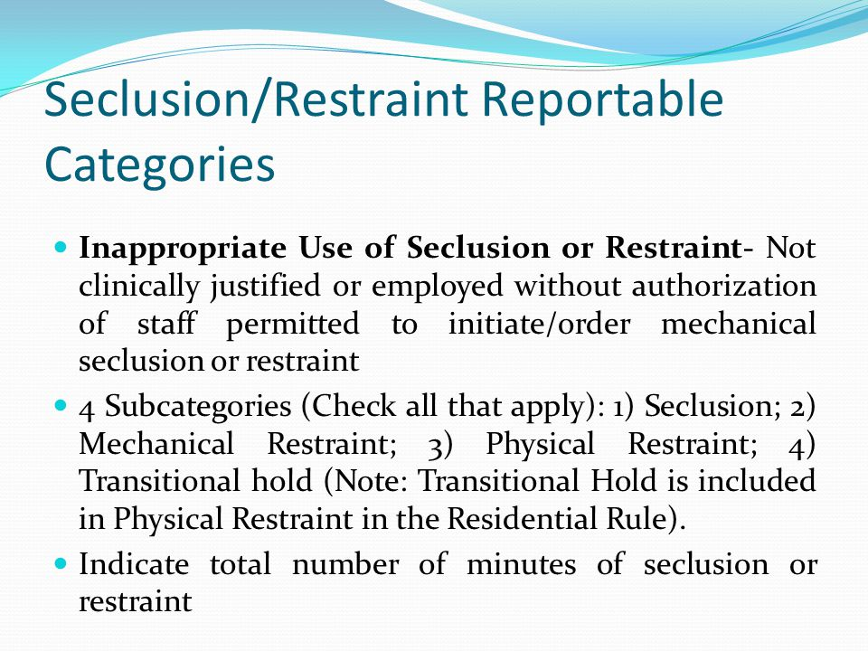 Seclusion/Restraint Reportable Categories Inappropriate Use of Seclusion or Restraint- Not clinically justified or employed without authorization of staff permitted to initiate/order mechanical seclusion or restraint 4 Subcategories (Check all that apply): 1) Seclusion; 2) Mechanical Restraint; 3) Physical Restraint; 4) Transitional hold (Note: Transitional Hold is included in Physical Restraint in the Residential Rule).