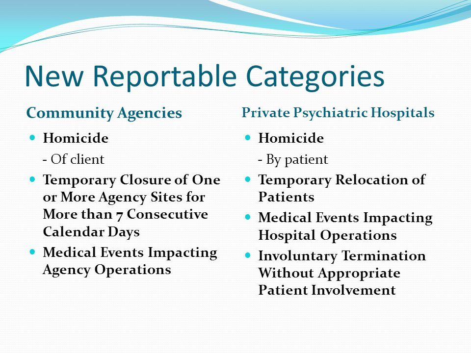 New Reportable Categories Community Agencies Private Psychiatric Hospitals Homicide - Of client Temporary Closure of One or More Agency Sites for More than 7 Consecutive Calendar Days Medical Events Impacting Agency Operations Homicide - By patient Temporary Relocation of Patients Medical Events Impacting Hospital Operations Involuntary Termination Without Appropriate Patient Involvement