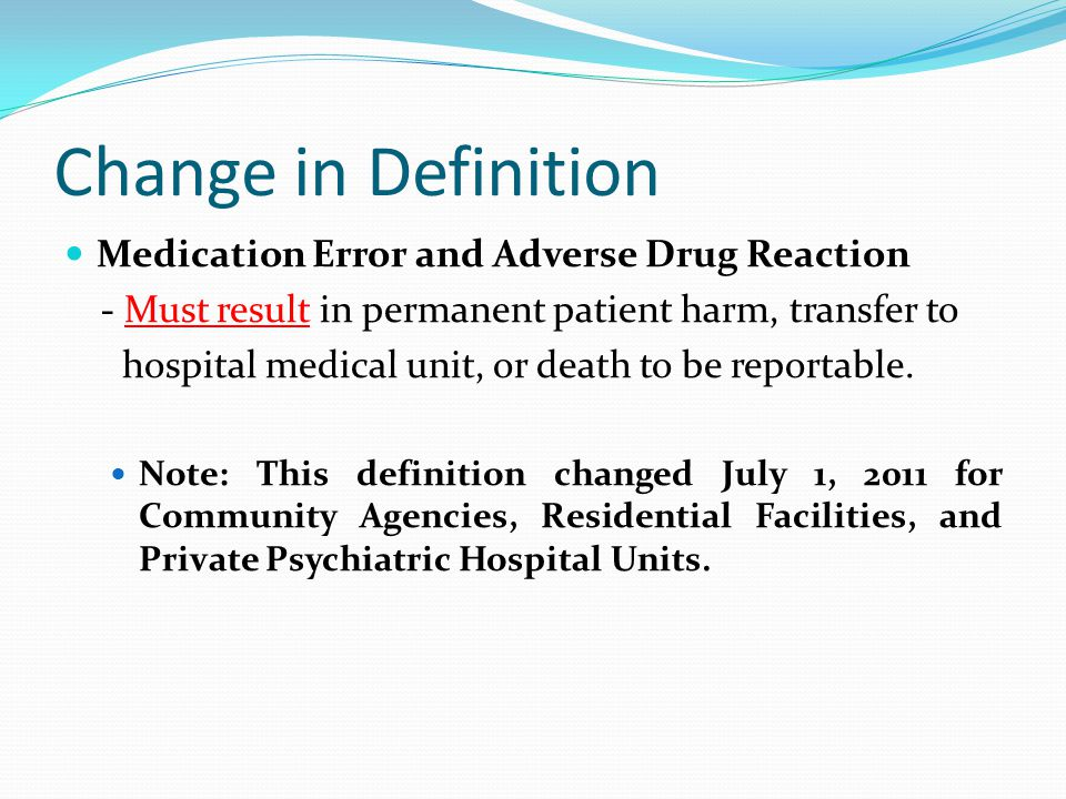 Change in Definition Medication Error and Adverse Drug Reaction - Must result in permanent patient harm, transfer to hospital medical unit, or death to be reportable.