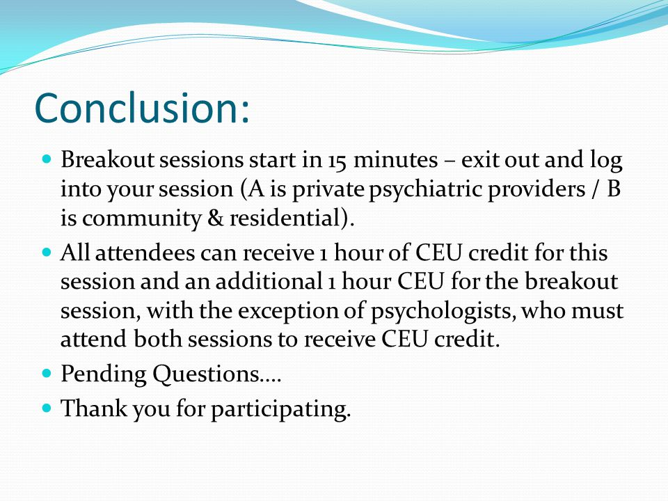 Conclusion: Breakout sessions start in 15 minutes – exit out and log into your session (A is private psychiatric providers / B is community & residential).