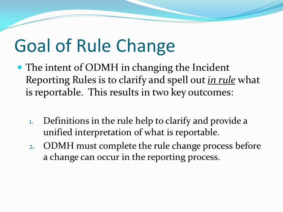 Goal of Rule Change The intent of ODMH in changing the Incident Reporting Rules is to clarify and spell out in rule what is reportable.