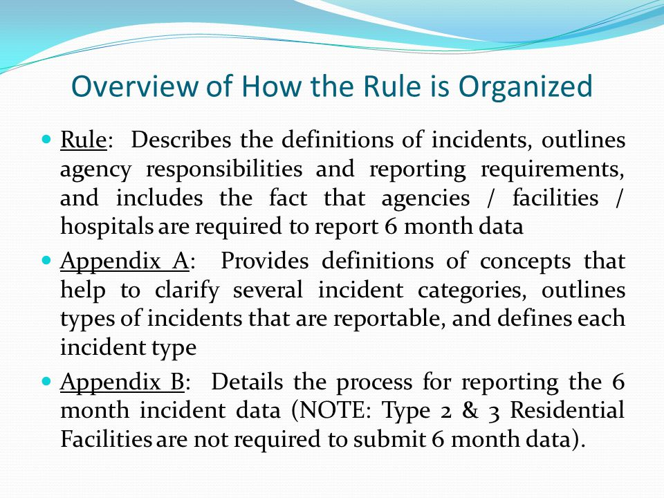 Overview of How the Rule is Organized Rule: Describes the definitions of incidents, outlines agency responsibilities and reporting requirements, and includes the fact that agencies / facilities / hospitals are required to report 6 month data Appendix A: Provides definitions of concepts that help to clarify several incident categories, outlines types of incidents that are reportable, and defines each incident type Appendix B: Details the process for reporting the 6 month incident data (NOTE: Type 2 & 3 Residential Facilities are not required to submit 6 month data).