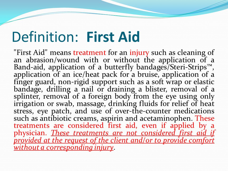 Definition: First Aid First Aid means treatment for an injury such as cleaning of an abrasion/wound with or without the application of a Band-aid, application of a butterfly bandages/Steri-Strips™, application of an ice/heat pack for a bruise, application of a finger guard, non-rigid support such as a soft wrap or elastic bandage, drilling a nail or draining a blister, removal of a splinter, removal of a foreign body from the eye using only irrigation or swab, massage, drinking fluids for relief of heat stress, eye patch, and use of over-the-counter medications such as antibiotic creams, aspirin and acetaminophen.