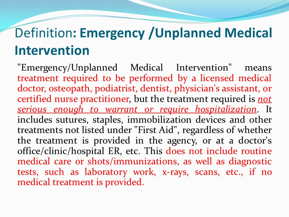 Definition: Emergency /Unplanned Medical Intervention Emergency/Unplanned Medical Intervention means treatment required to be performed by a licensed medical doctor, osteopath, podiatrist, dentist, physician s assistant, or certified nurse practitioner, but the treatment required is not serious enough to warrant or require hospitalization.
