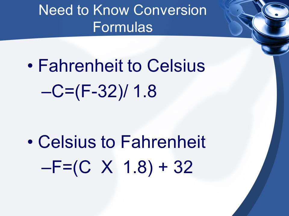 Need to Know Conversion Formulas Fahrenheit to Celsius –C=(F-32)/ 1.8 Celsius to Fahrenheit –F=(C X 1.8) + 32
