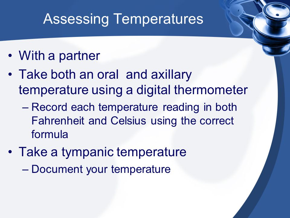 Assessing Temperatures With a partner Take both an oral and axillary temperature using a digital thermometer –Record each temperature reading in both Fahrenheit and Celsius using the correct formula Take a tympanic temperature –Document your temperature