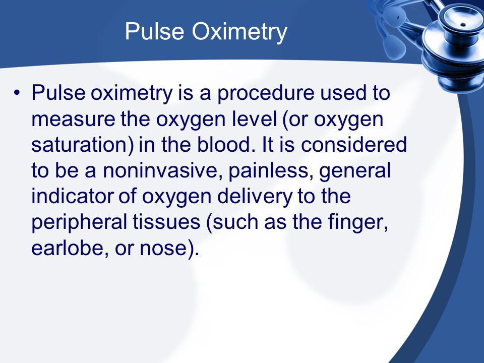 Pulse Oximetry Pulse oximetry is a procedure used to measure the oxygen level (or oxygen saturation) in the blood.
