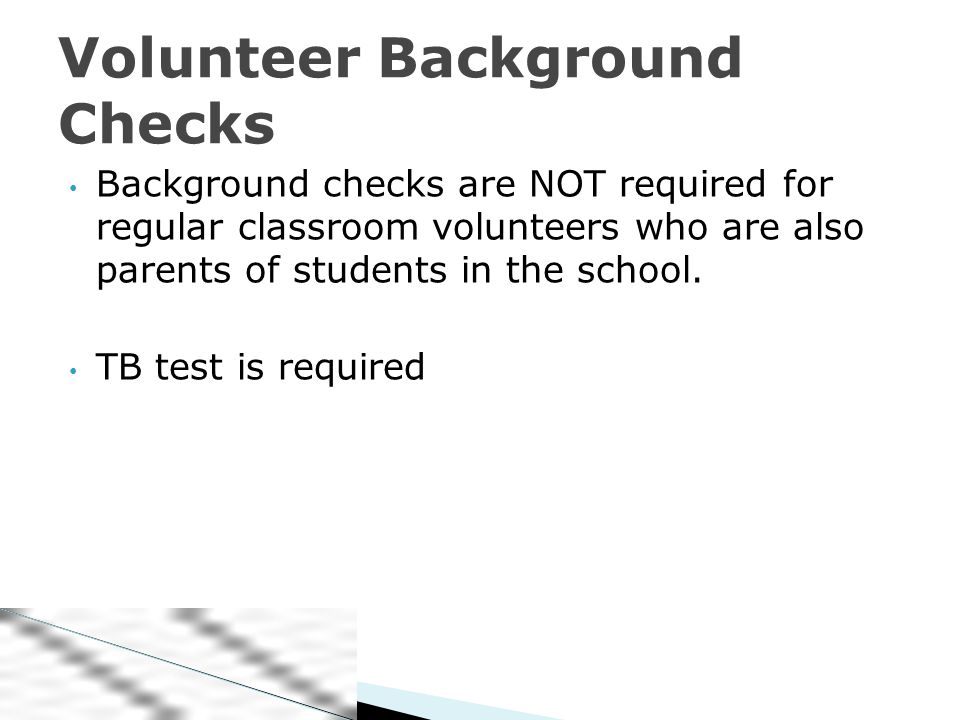 Background checks are NOT required for regular classroom volunteers who are also parents of students in the school.