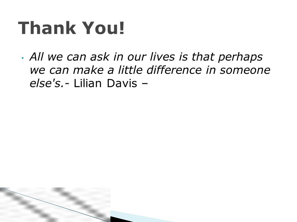 All we can ask in our lives is that perhaps we can make a little difference in someone else s.- Lilian Davis – Thank You!