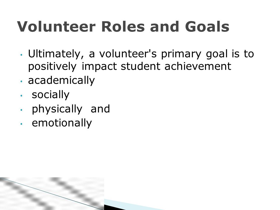 Ultimately, a volunteer s primary goal is to positively impact student achievement academically socially physically and emotionally Volunteer Roles and Goals