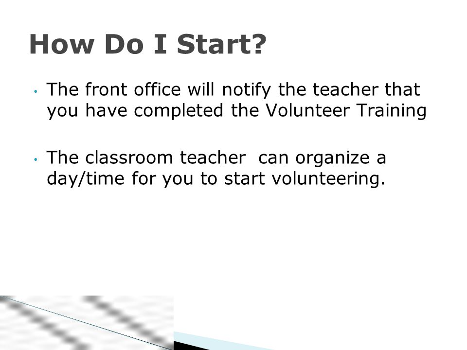 The front office will notify the teacher that you have completed the Volunteer Training The classroom teacher can organize a day/time for you to start volunteering.