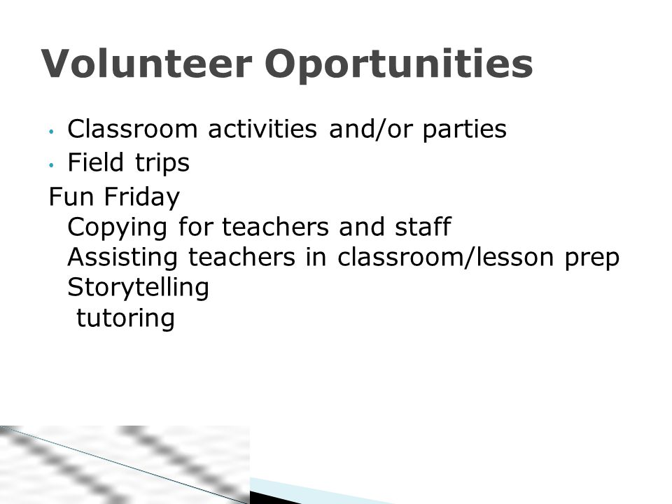 Classroom activities and/or parties Field trips Fun Friday Copying for teachers and staff Assisting teachers in classroom/lesson prep Storytelling tutoring Volunteer Oportunities
