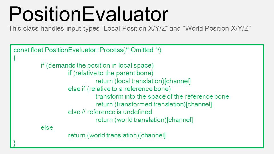 const float PositionEvaluator::Process(/* Omitted */) { if (demands the position in local space) if (relative to the parent bone) return (local transl