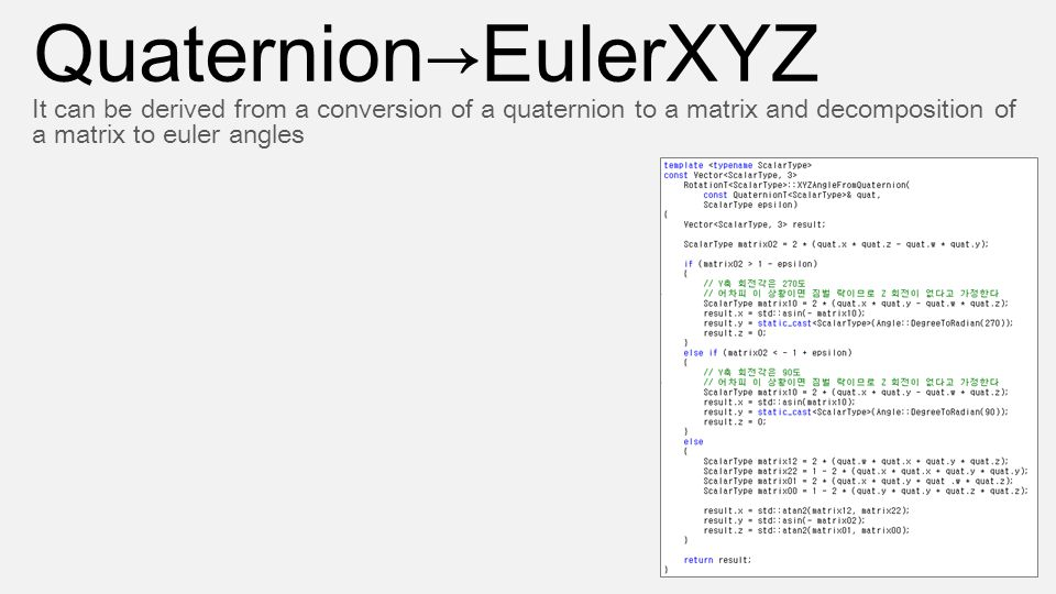 Quaternion→EulerXYZ It can be derived from a conversion of a quaternion to a matrix and decomposition of a matrix to euler angles