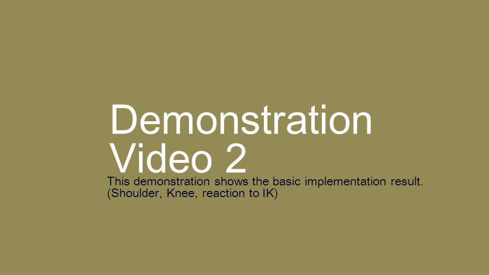 Demonstration Video 2 This demonstration shows the basic implementation result. (Shoulder, Knee, reaction to IK)