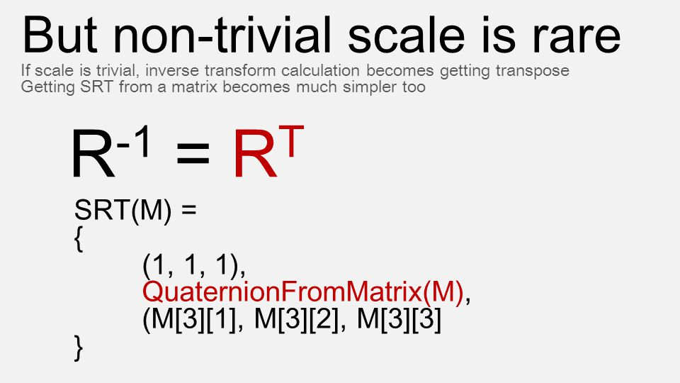 But non-trivial scale is rare If scale is trivial, inverse transform calculation becomes getting transpose Getting SRT from a matrix becomes much simp