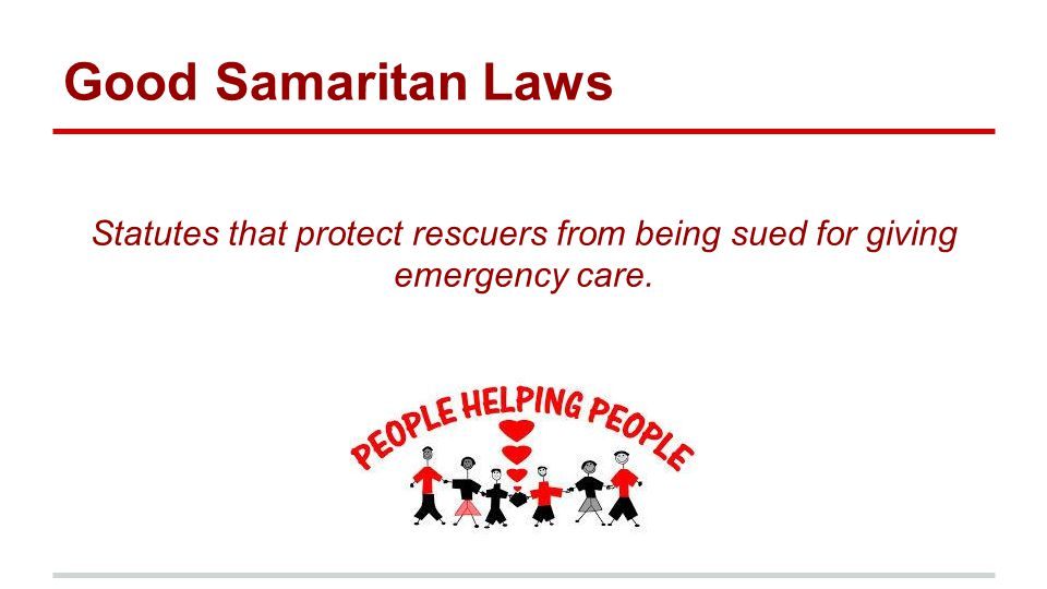 Good Samaritan Laws Statutes that protect rescuers from being sued for giving emergency care.