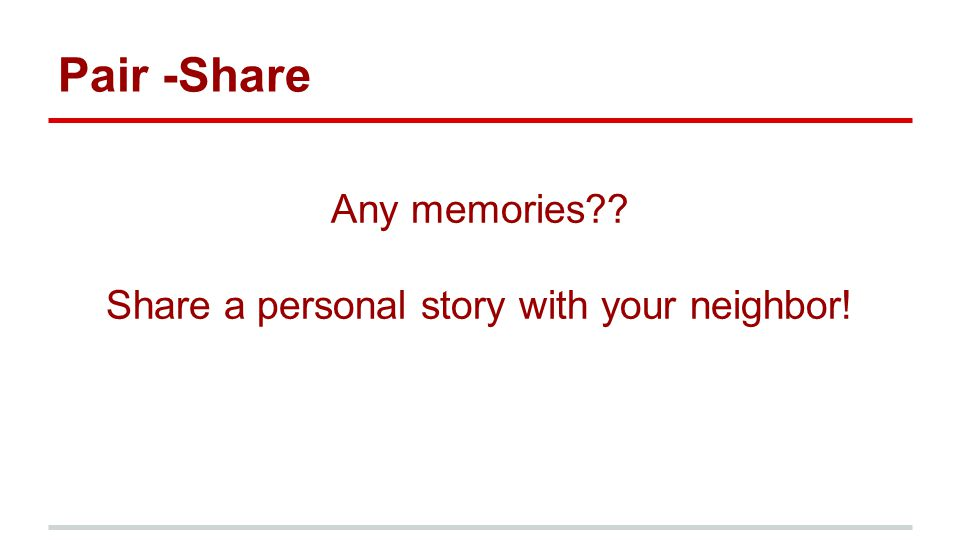 Pair -Share Any memories?? Share a personal story with your neighbor!