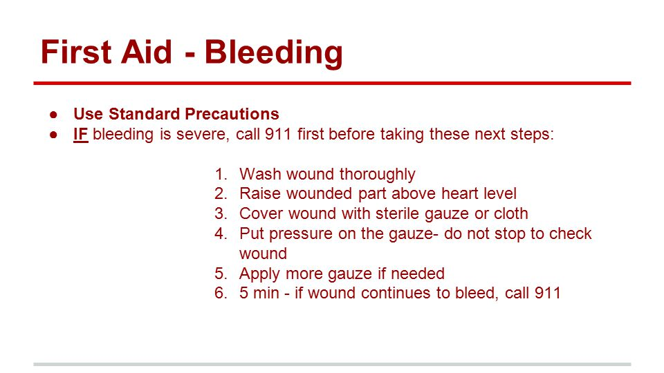 First Aid - Bleeding ●Use Standard Precautions ●IF bleeding is severe, call 911 first before taking these next steps: 1.Wash wound thoroughly 2.Raise