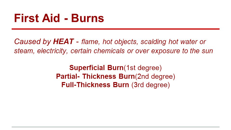 First Aid - Burns Caused by HEAT - flame, hot objects, scalding hot water or steam, electricity, certain chemicals or over exposure to the sun Superfi