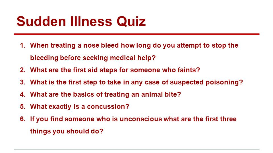 Sudden Illness Quiz 1.When treating a nose bleed how long do you attempt to stop the bleeding before seeking medical help? 2.What are the first aid st
