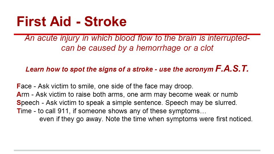 First Aid - Stroke An acute injury in which blood flow to the brain is interrupted- can be caused by a hemorrhage or a clot Learn how to spot the signs of a stroke - use the acronym F.A.S.T.