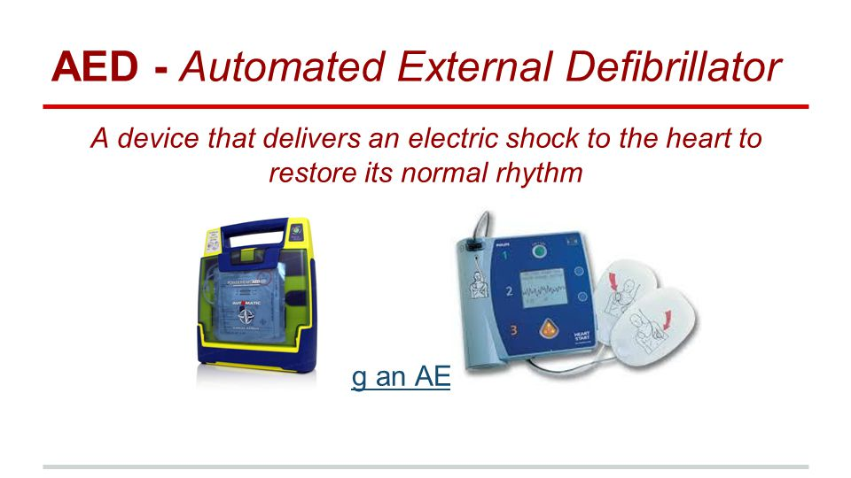 AED - Automated External Defibrillator A device that delivers an electric shock to the heart to restore its normal rhythm Using an AED (4:45)