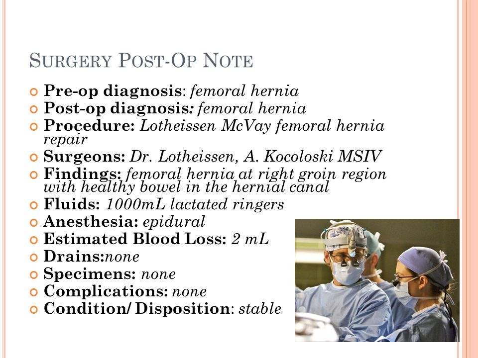 S URGERY P OST -O P N OTE Pre-op diagnosis : femoral hernia Post-op diagnosis : femoral hernia Procedure: Lotheissen McVay femoral hernia repair Surge
