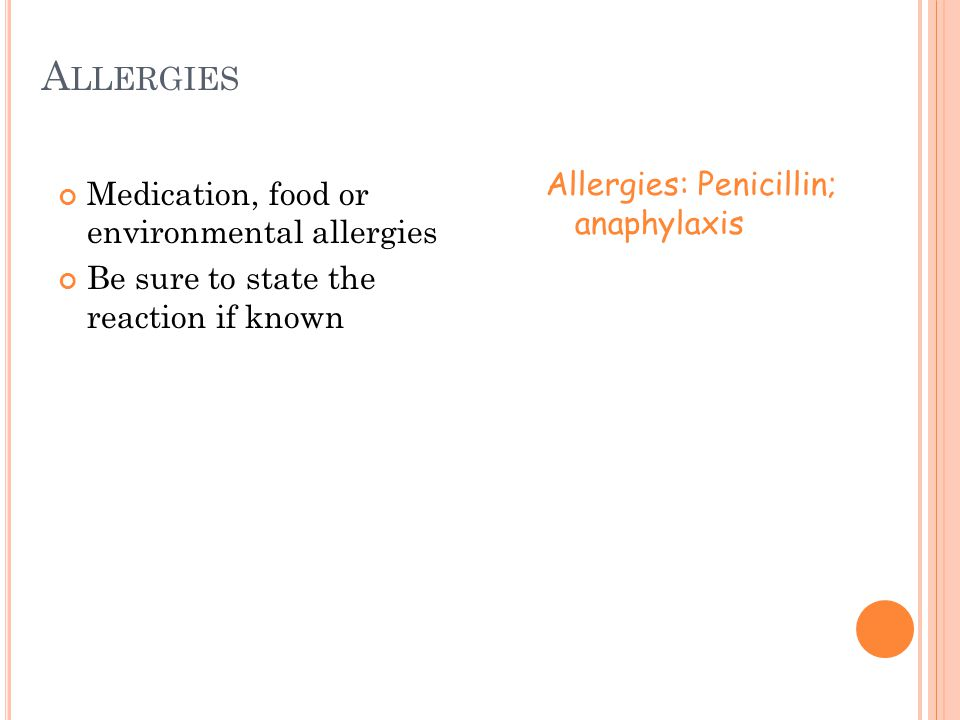 A LLERGIES Medication, food or environmental allergies Be sure to state the reaction if known Allergies: Penicillin; anaphylaxis