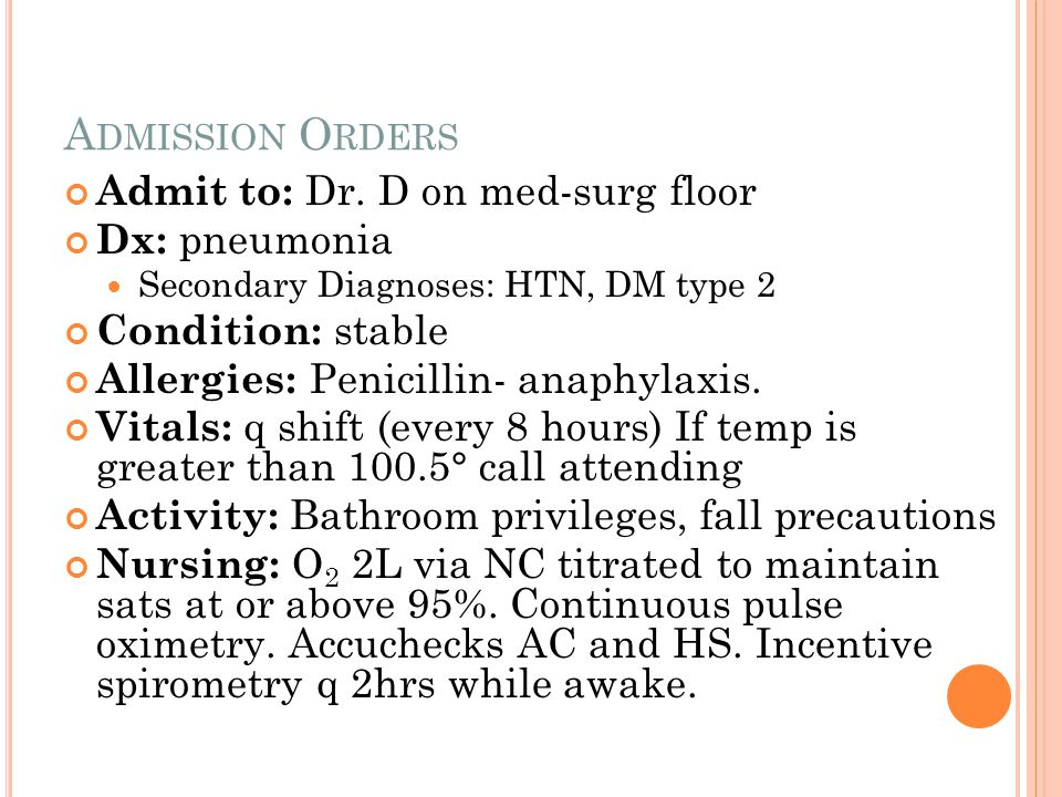 A DMISSION O RDERS Admit to: Dr. D on med-surg floor Dx: pneumonia Secondary Diagnoses: HTN, DM type 2 Condition: stable Allergies: Penicillin- anaphy