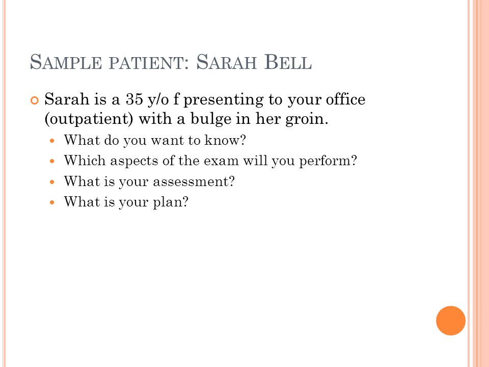 S AMPLE PATIENT : S ARAH B ELL Sarah is a 35 y/o f presenting to your office (outpatient) with a bulge in her groin. What do you want to know? Which a
