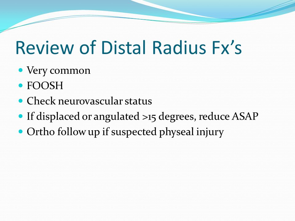 Review of Distal Radius Fx's Very common FOOSH Check neurovascular status If displaced or angulated >15 degrees, reduce ASAP Ortho follow up if suspected physeal injury