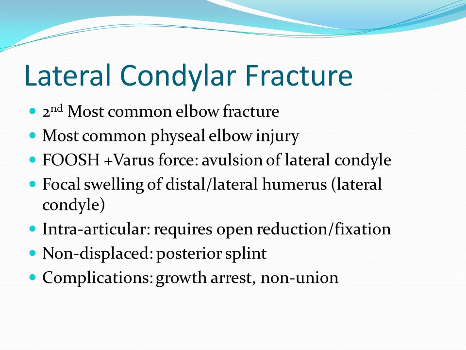 Lateral Condylar Fracture 2 nd Most common elbow fracture Most common physeal elbow injury FOOSH +Varus force: avulsion of lateral condyle Focal swelling of distal/lateral humerus (lateral condyle) Intra-articular: requires open reduction/fixation Non-displaced: posterior splint Complications: growth arrest, non-union