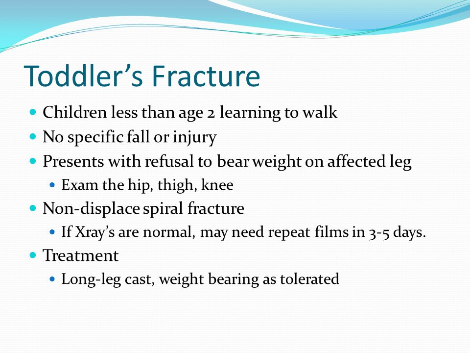 Toddler's Fracture Children less than age 2 learning to walk No specific fall or injury Presents with refusal to bear weight on affected leg Exam the hip, thigh, knee Non-displace spiral fracture If Xray's are normal, may need repeat films in 3-5 days.