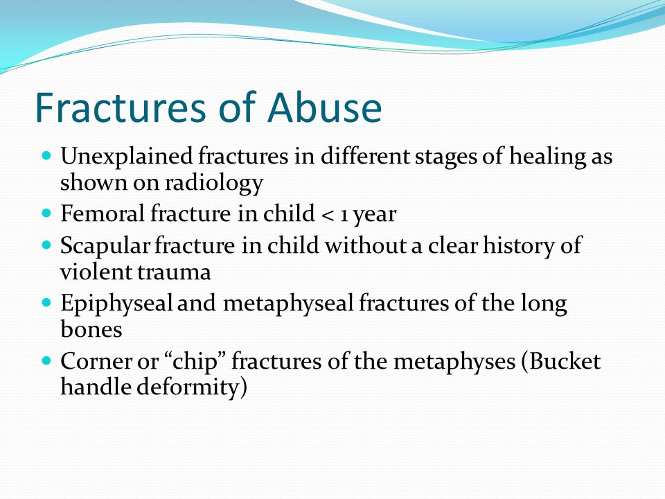 Fractures of Abuse Unexplained fractures in different stages of healing as shown on radiology Femoral fracture in child < 1 year Scapular fracture in child without a clear history of violent trauma Epiphyseal and metaphyseal fractures of the long bones Corner or chip fractures of the metaphyses (Bucket handle deformity)
