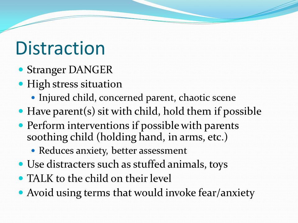 Distraction Stranger DANGER High stress situation Injured child, concerned parent, chaotic scene Have parent(s) sit with child, hold them if possible Perform interventions if possible with parents soothing child (holding hand, in arms, etc.) Reduces anxiety, better assessment Use distracters such as stuffed animals, toys TALK to the child on their level Avoid using terms that would invoke fear/anxiety
