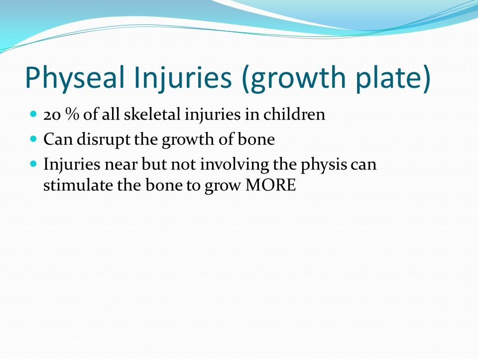 Physeal Injuries (growth plate) 20 % of all skeletal injuries in children Can disrupt the growth of bone Injuries near but not involving the physis can stimulate the bone to grow MORE
