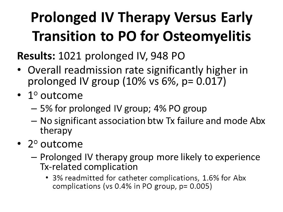 Prolonged IV Therapy Versus Early Transition to PO for Osteomyelitis Results: 1021 prolonged IV, 948 PO Overall readmission rate significantly higher in prolonged IV group (10% vs 6%, p= 0.017) 1 o outcome – 5% for prolonged IV group; 4% PO group – No significant association btw Tx failure and mode Abx therapy 2 o outcome – Prolonged IV therapy group more likely to experience Tx-related complication 3% readmitted for catheter complications, 1.6% for Abx complications (vs 0.4% in PO group, p= 0.005)
