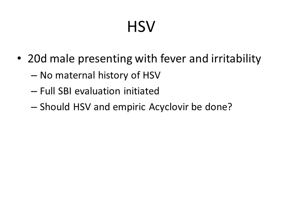 HSV 20d male presenting with fever and irritability – No maternal history of HSV – Full SBI evaluation initiated – Should HSV and empiric Acyclovir be done?