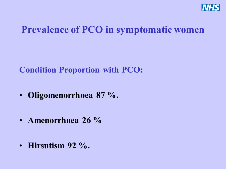 Prevalence of PCO in symptomatic women Condition Proportion with PCO: Oligomenorrhoea 87 %. Amenorrhoea 26 % Hirsutism 92 %.