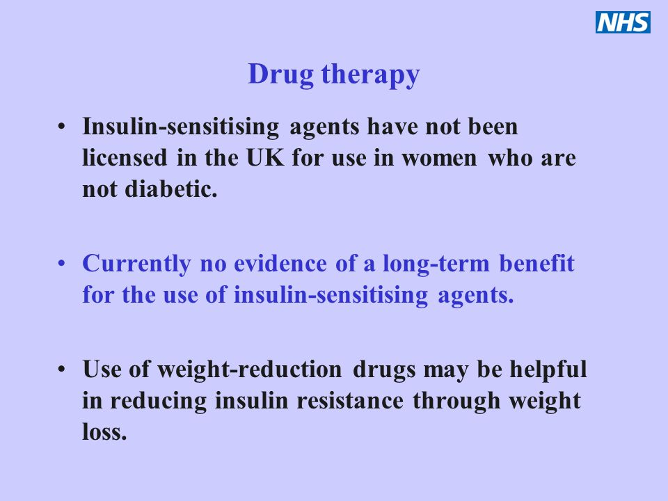 Drug therapy Insulin-sensitising agents have not been licensed in the UK for use in women who are not diabetic. Currently no evidence of a long-term b