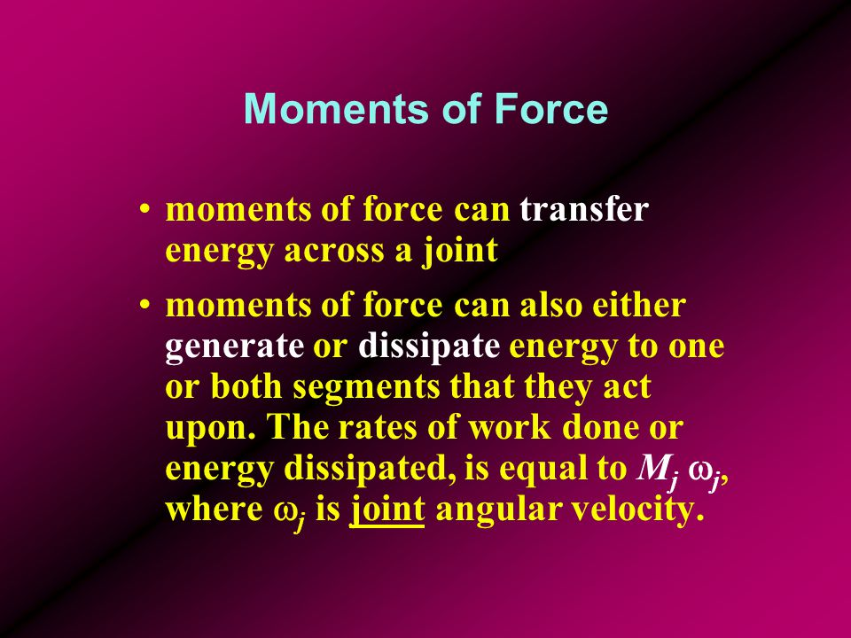 Moments of Force moments of force can transfer energy across a joint moments of force can also either generate or dissipate energy to one or both segm