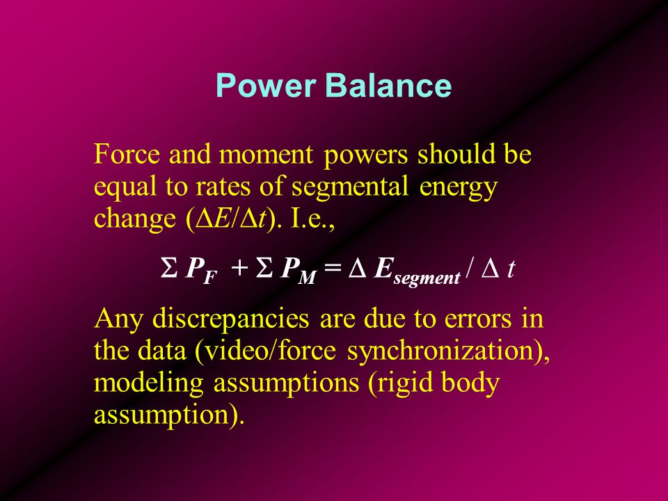 Power Balance Force and moment powers should be equal to rates of segmental energy change (  E/  t). I.e.,  P F +  P M =  E segment /  t Any dis