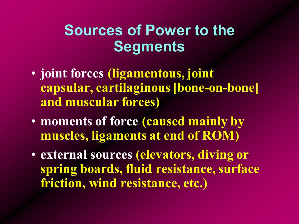 Sources of Power to the Segments joint forces (ligamentous, joint capsular, cartilaginous [bone-on-bone] and muscular forces) moments of force (caused