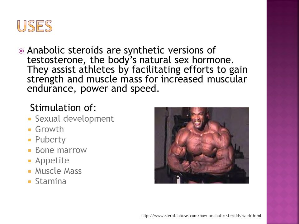  Anabolic steroids are synthetic versions of testosterone, the body's natural sex hormone.