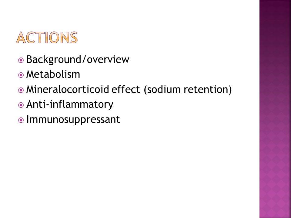  Background/overview  Metabolism  Mineralocorticoid effect (sodium retention)  Anti-inflammatory  Immunosuppressant