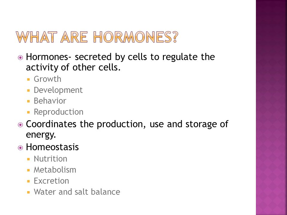  Hormones- secreted by cells to regulate the activity of other cells.  Growth  Development  Behavior  Reproduction  Coordinates the production,
