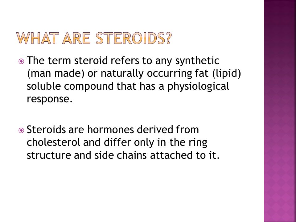  The term steroid refers to any synthetic (man made) or naturally occurring fat (lipid) soluble compound that has a physiological response.