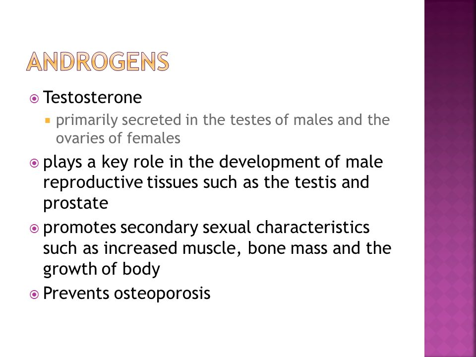  Testosterone  primarily secreted in the testes of males and the ovaries of females  plays a key role in the development of male reproductive tissues such as the testis and prostate  promotes secondary sexual characteristics such as increased muscle, bone mass and the growth of body  Prevents osteoporosis
